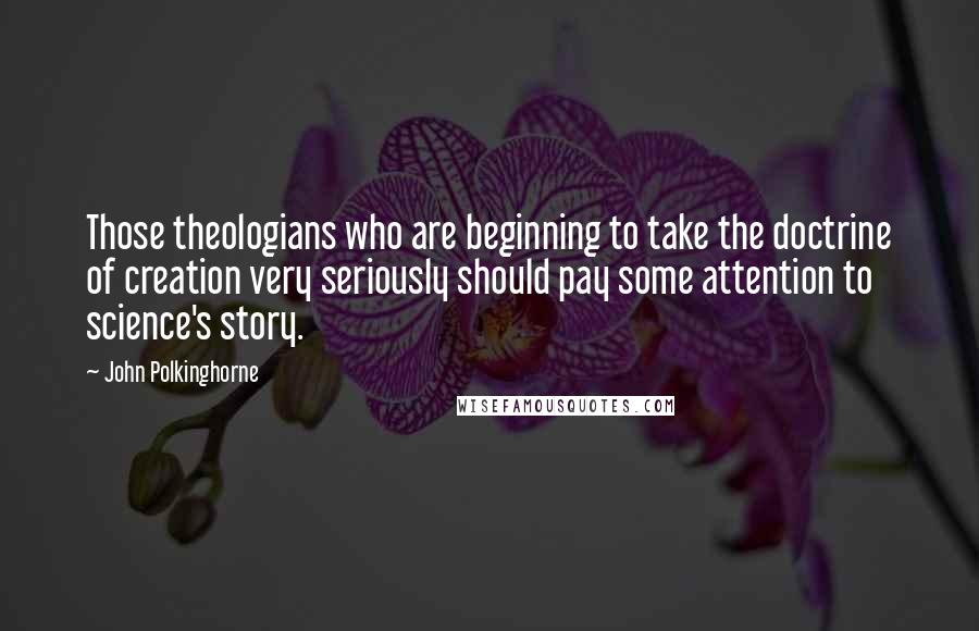 John Polkinghorne quotes: Those theologians who are beginning to take the doctrine of creation very seriously should pay some attention to science's story.