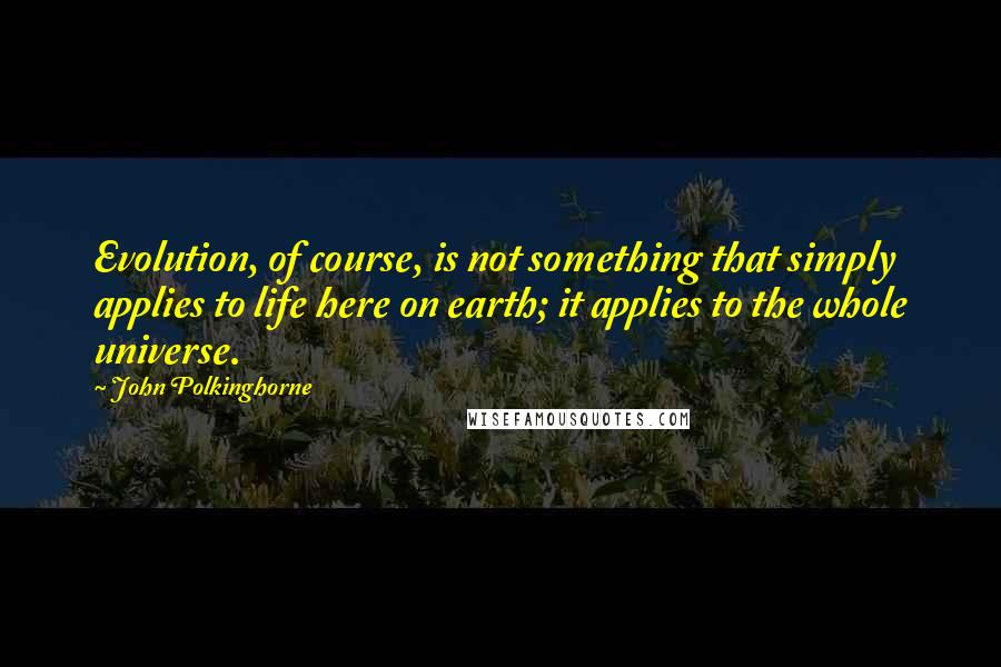 John Polkinghorne quotes: Evolution, of course, is not something that simply applies to life here on earth; it applies to the whole universe.