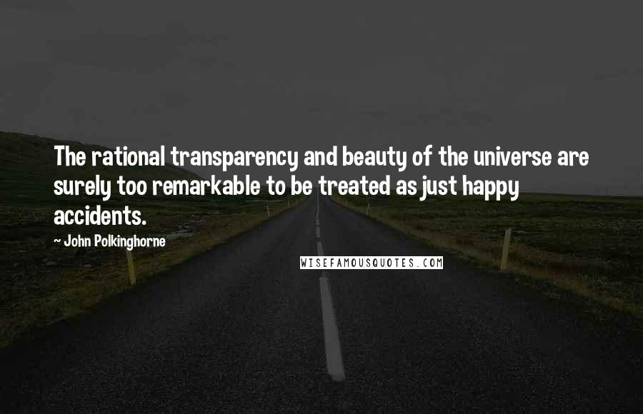 John Polkinghorne quotes: The rational transparency and beauty of the universe are surely too remarkable to be treated as just happy accidents.