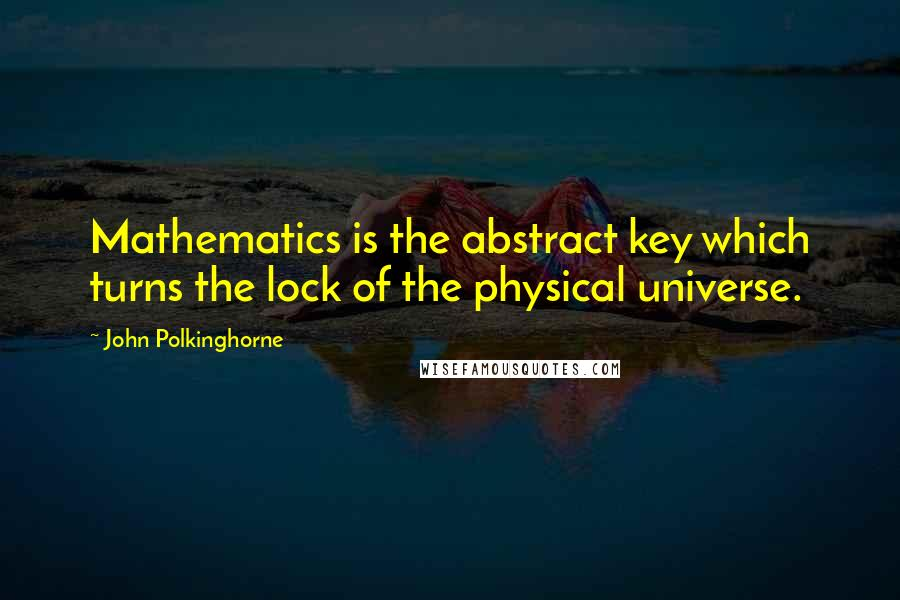 John Polkinghorne quotes: Mathematics is the abstract key which turns the lock of the physical universe.