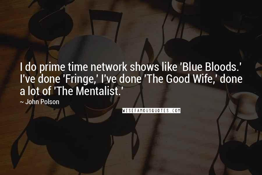 John Polson quotes: I do prime time network shows like 'Blue Bloods.' I've done 'Fringe,' I've done 'The Good Wife,' done a lot of 'The Mentalist.'