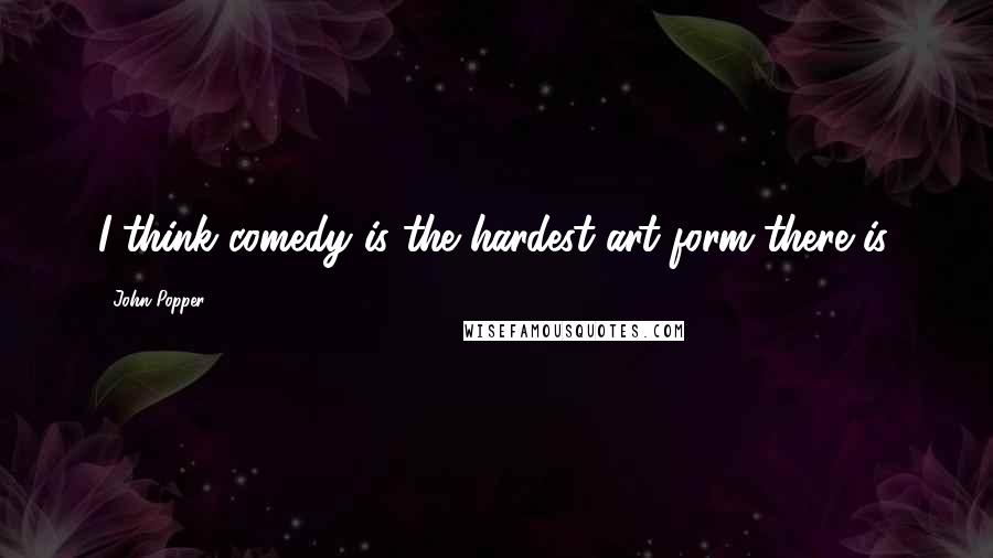 John Popper quotes: I think comedy is the hardest art form there is.
