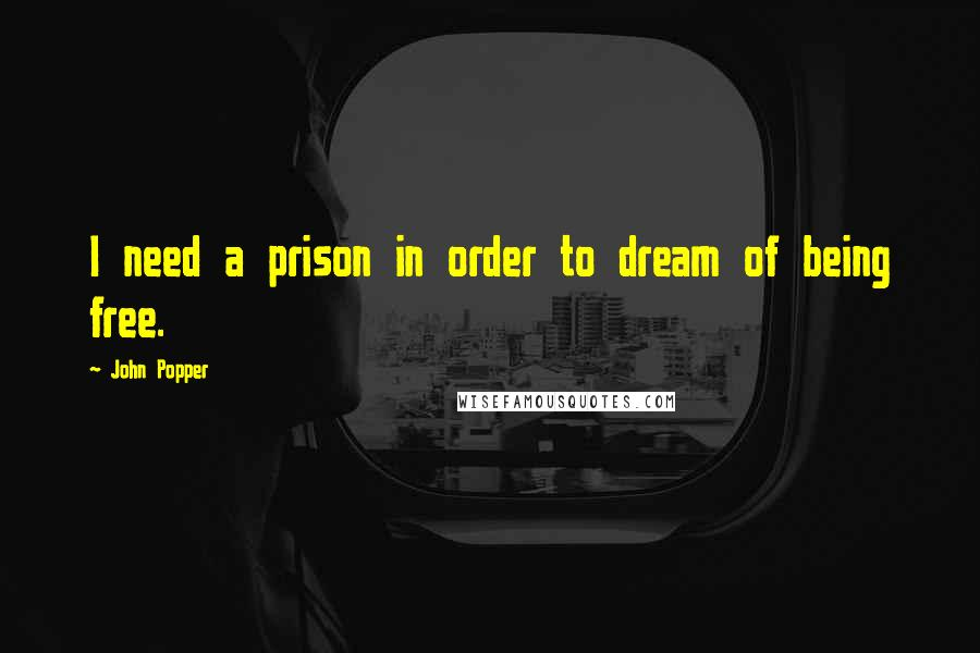 John Popper quotes: I need a prison in order to dream of being free.