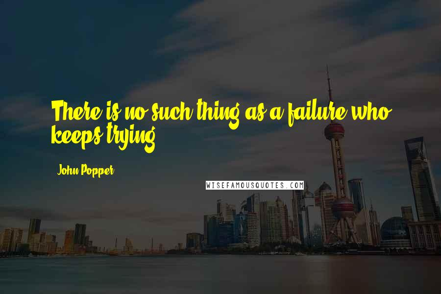 John Popper quotes: There is no such thing as a failure who keeps trying.