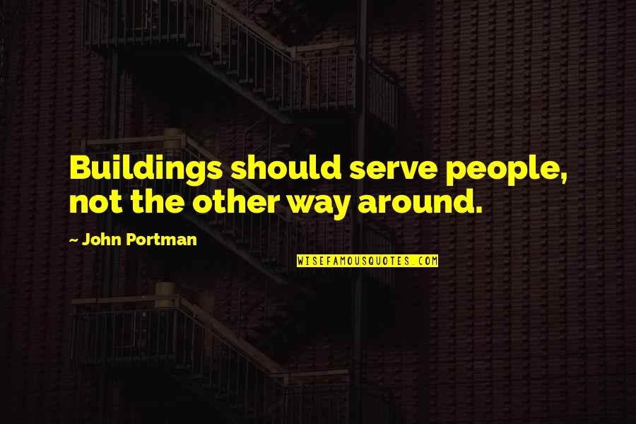 John Portman Quotes By John Portman: Buildings should serve people, not the other way