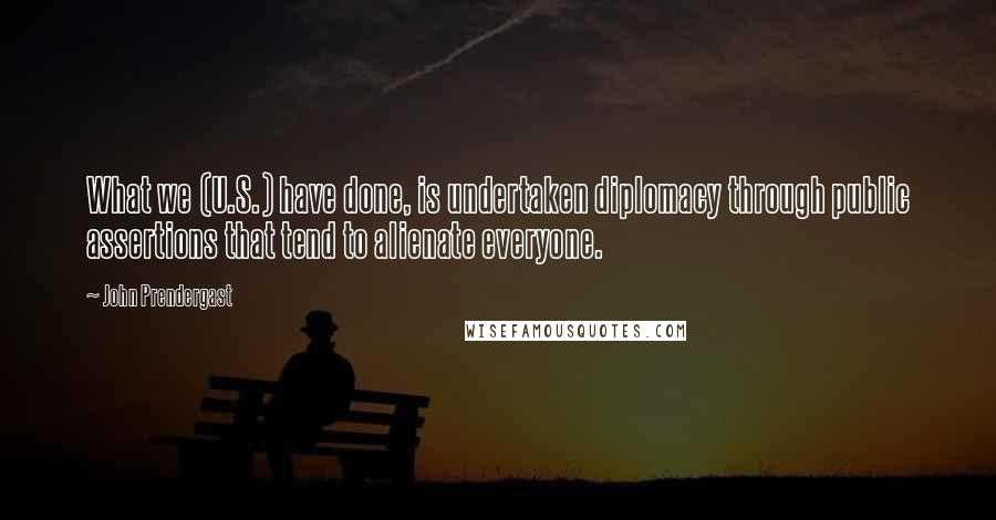 John Prendergast quotes: What we (U.S.) have done, is undertaken diplomacy through public assertions that tend to alienate everyone.