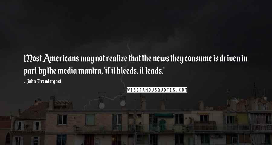 John Prendergast quotes: Most Americans may not realize that the news they consume is driven in part by the media mantra, 'if it bleeds, it leads.'