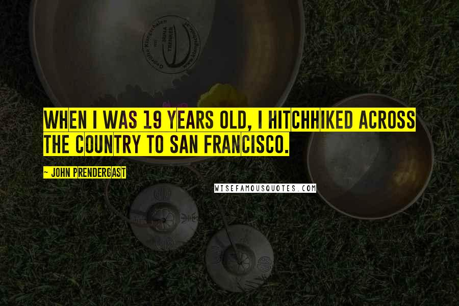 John Prendergast quotes: When I was 19 years old, I hitchhiked across the country to San Francisco.