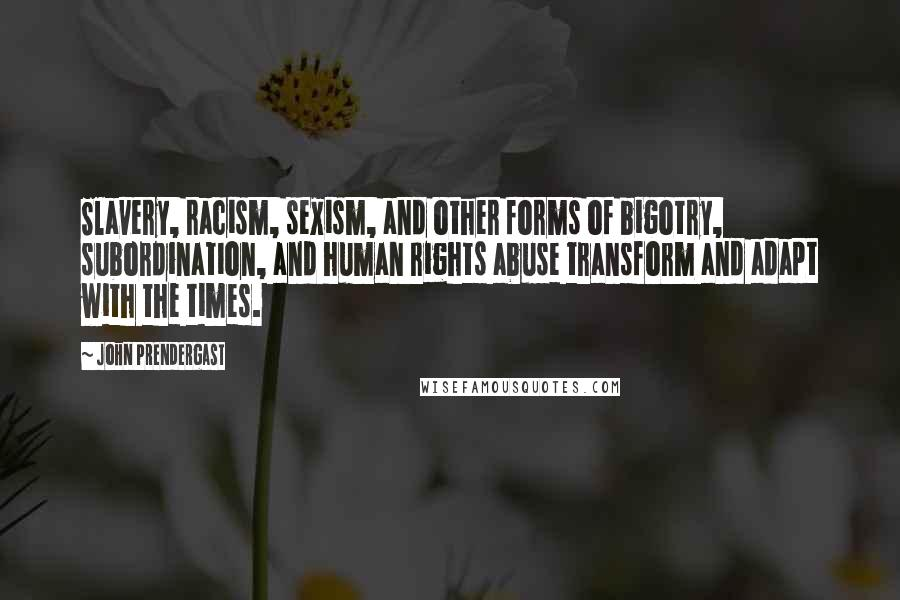 John Prendergast quotes: Slavery, racism, sexism, and other forms of bigotry, subordination, and human rights abuse transform and adapt with the times.
