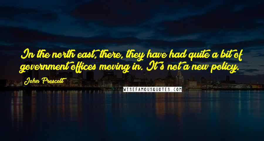 John Prescott quotes: In the north east, there, they have had quite a bit of government offices moving in. It's not a new policy.
