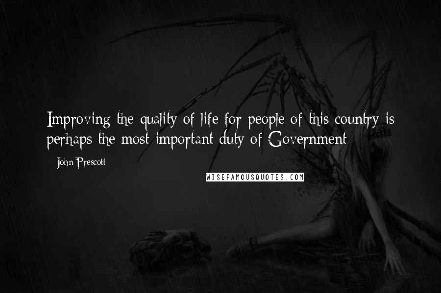 John Prescott quotes: Improving the quality of life for people of this country is perhaps the most important duty of Government