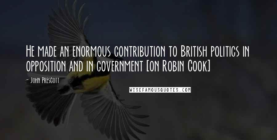 John Prescott quotes: He made an enormous contribution to British politics in opposition and in government [on Robin Cook]