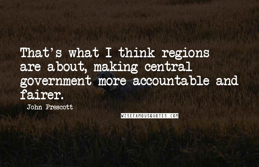 John Prescott quotes: That's what I think regions are about, making central government more accountable and fairer.