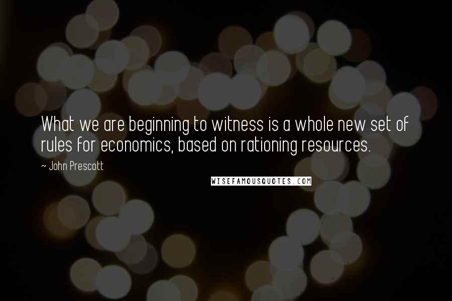 John Prescott quotes: What we are beginning to witness is a whole new set of rules for economics, based on rationing resources.