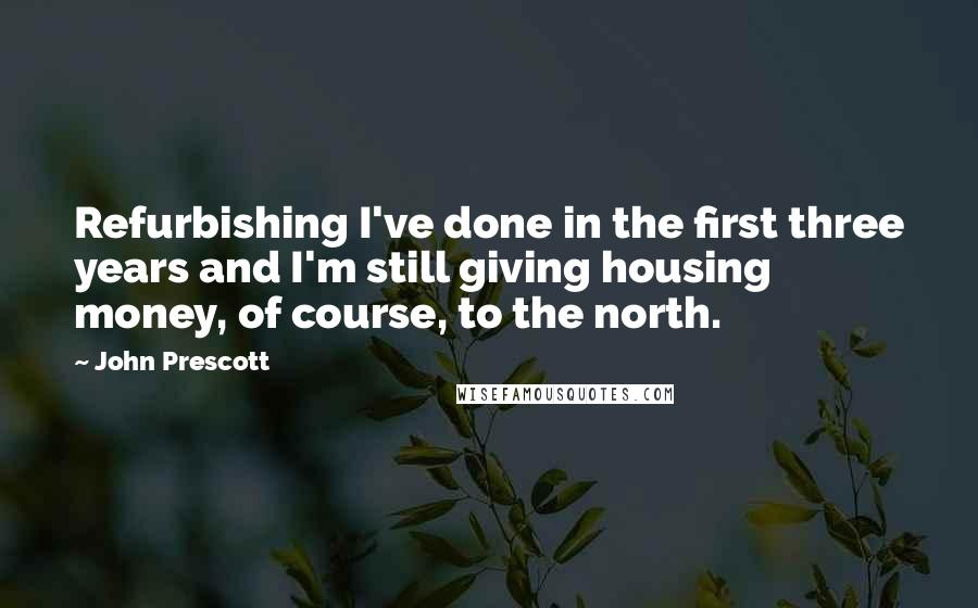John Prescott quotes: Refurbishing I've done in the first three years and I'm still giving housing money, of course, to the north.