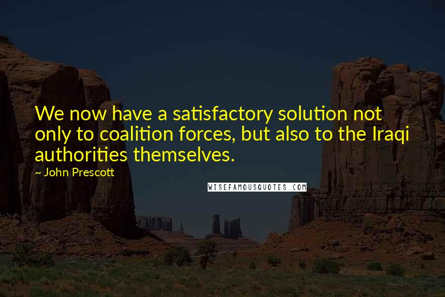 John Prescott quotes: We now have a satisfactory solution not only to coalition forces, but also to the Iraqi authorities themselves.