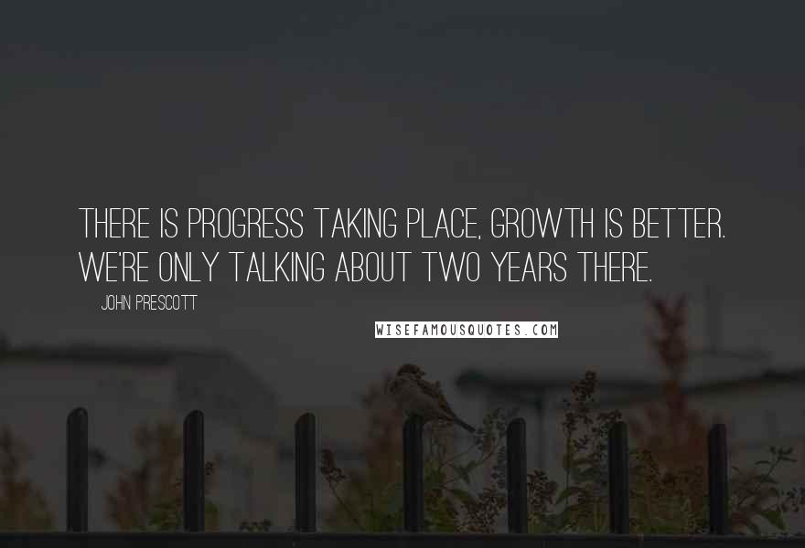 John Prescott quotes: There is progress taking place, growth is better. We're only talking about two years there.