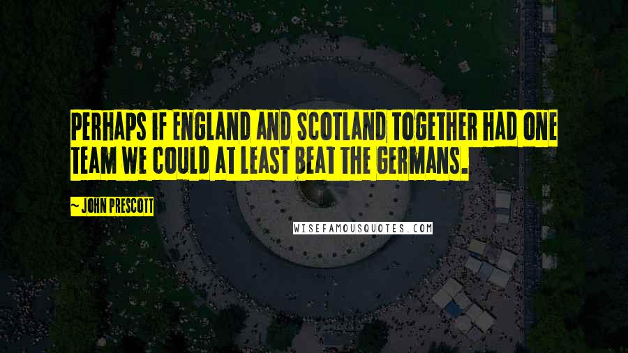 John Prescott quotes: Perhaps if England and Scotland together had one team we could at least beat the Germans.