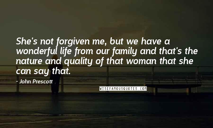 John Prescott quotes: She's not forgiven me, but we have a wonderful life from our family and that's the nature and quality of that woman that she can say that.