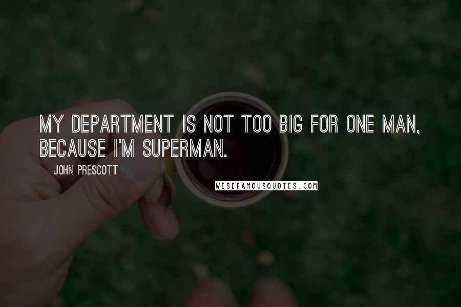 John Prescott quotes: My department is not too big for one man, because I'm Superman.