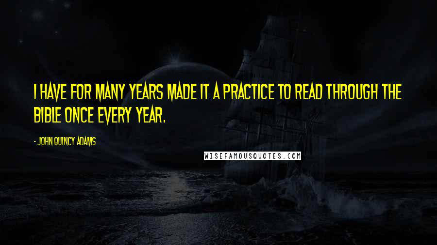 John Quincy Adams quotes: I have for many years made it a practice to read through the Bible once every year.