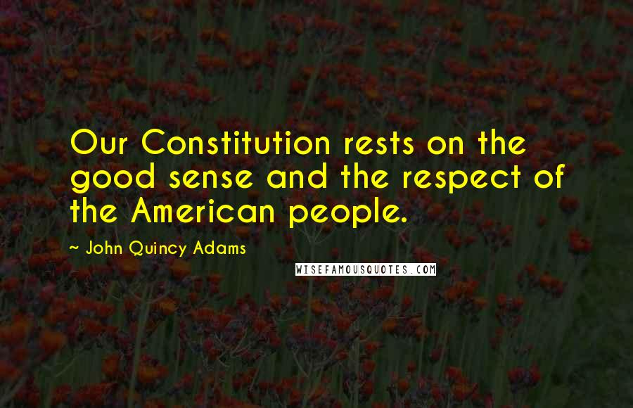 John Quincy Adams quotes: Our Constitution rests on the good sense and the respect of the American people.