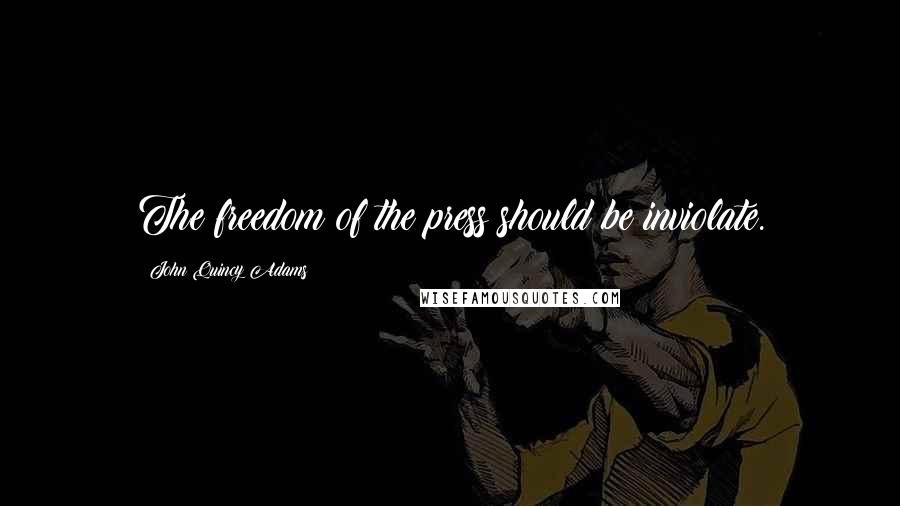 John Quincy Adams quotes: The freedom of the press should be inviolate.