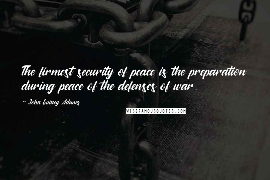John Quincy Adams quotes: The firmest security of peace is the preparation during peace of the defenses of war.