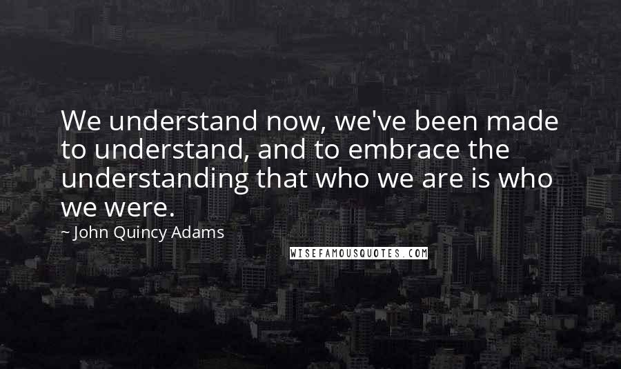 John Quincy Adams quotes: We understand now, we've been made to understand, and to embrace the understanding that who we are is who we were.