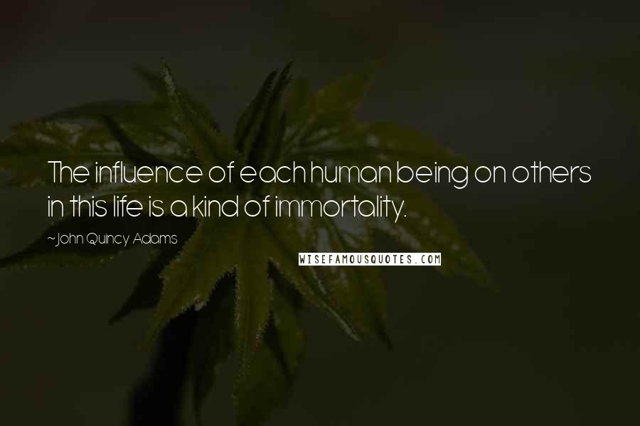 John Quincy Adams quotes: The influence of each human being on others in this life is a kind of immortality.