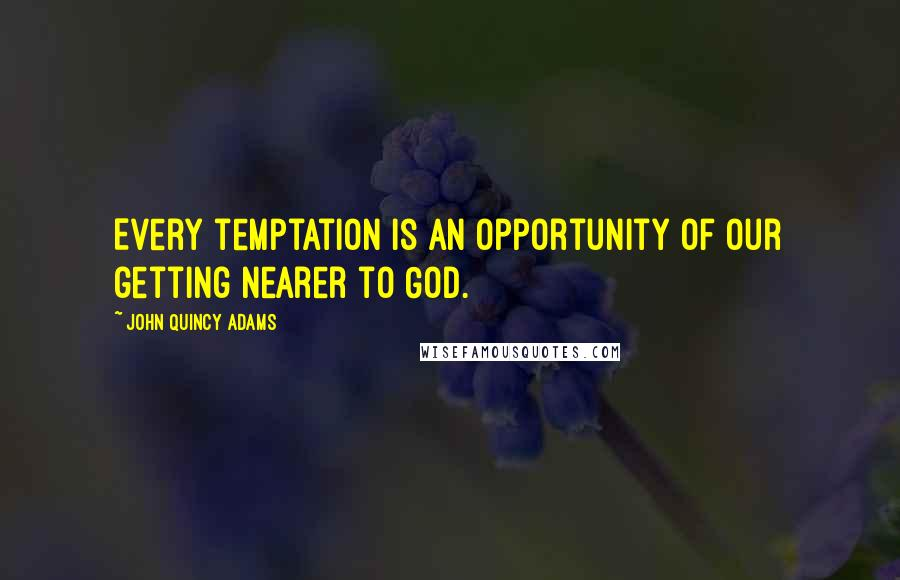 John Quincy Adams quotes: Every temptation is an opportunity of our getting nearer to God.