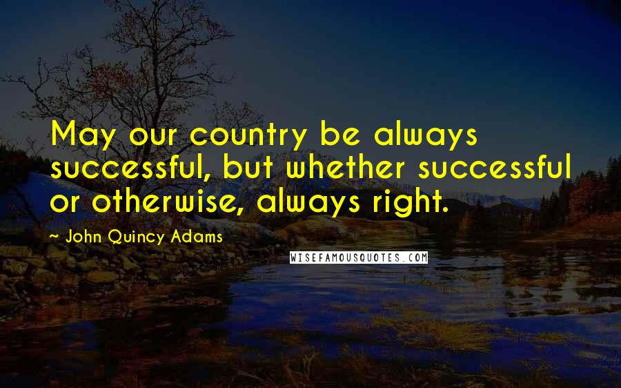 John Quincy Adams quotes: May our country be always successful, but whether successful or otherwise, always right.