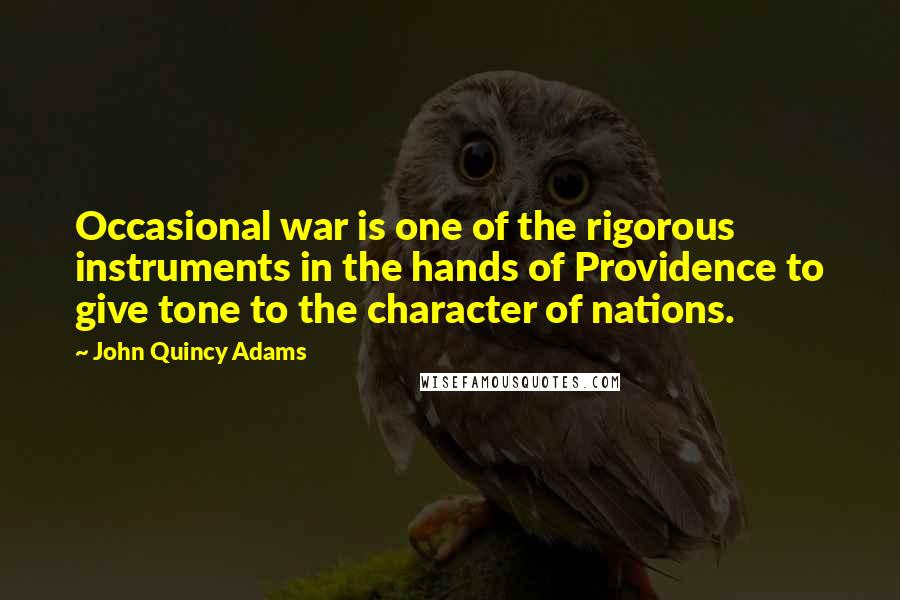 John Quincy Adams quotes: Occasional war is one of the rigorous instruments in the hands of Providence to give tone to the character of nations.