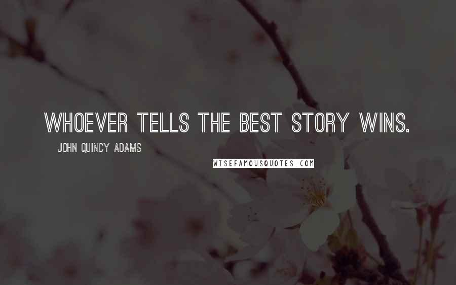 John Quincy Adams quotes: Whoever tells the best story wins.