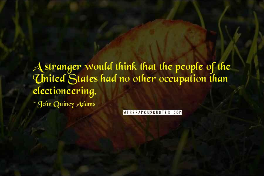 John Quincy Adams quotes: A stranger would think that the people of the United States had no other occupation than electioneering.