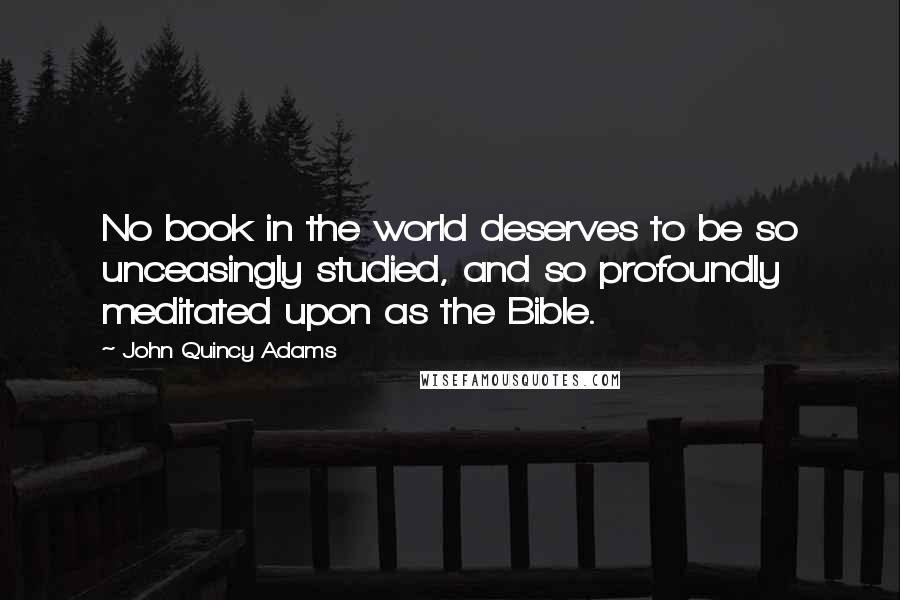 John Quincy Adams quotes: No book in the world deserves to be so unceasingly studied, and so profoundly meditated upon as the Bible.