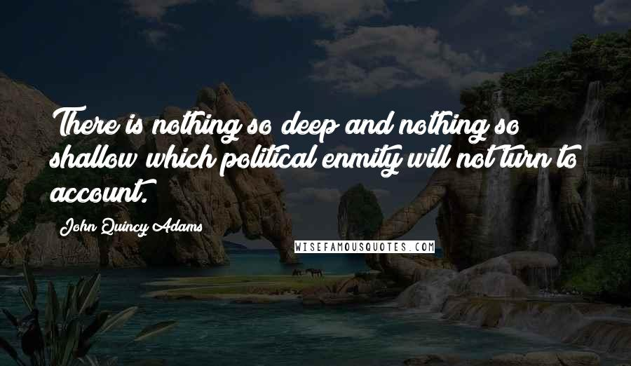 John Quincy Adams quotes: There is nothing so deep and nothing so shallow which political enmity will not turn to account.