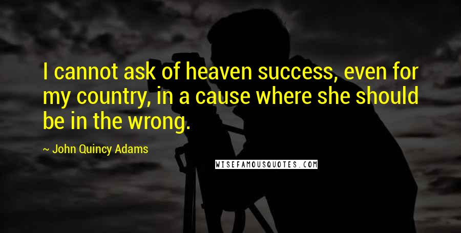 John Quincy Adams quotes: I cannot ask of heaven success, even for my country, in a cause where she should be in the wrong.