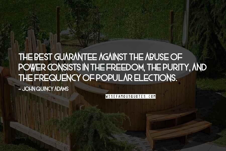 John Quincy Adams quotes: The best guarantee against the abuse of power consists in the freedom, the purity, and the frequency of popular elections.