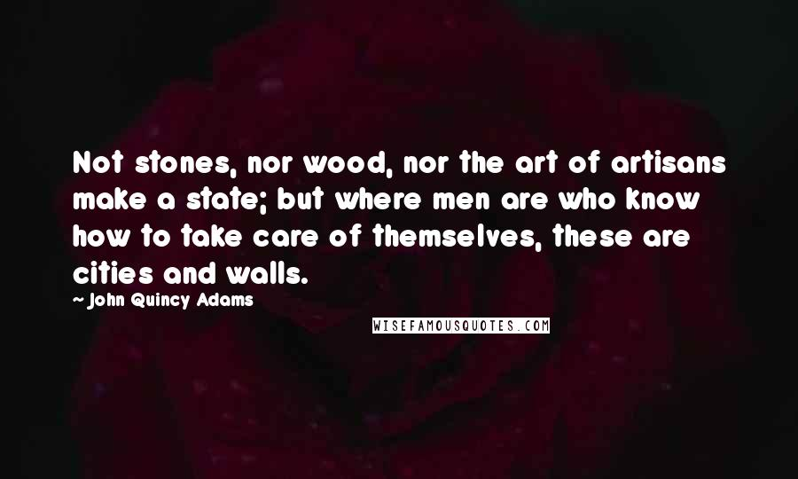 John Quincy Adams quotes: Not stones, nor wood, nor the art of artisans make a state; but where men are who know how to take care of themselves, these are cities and walls.