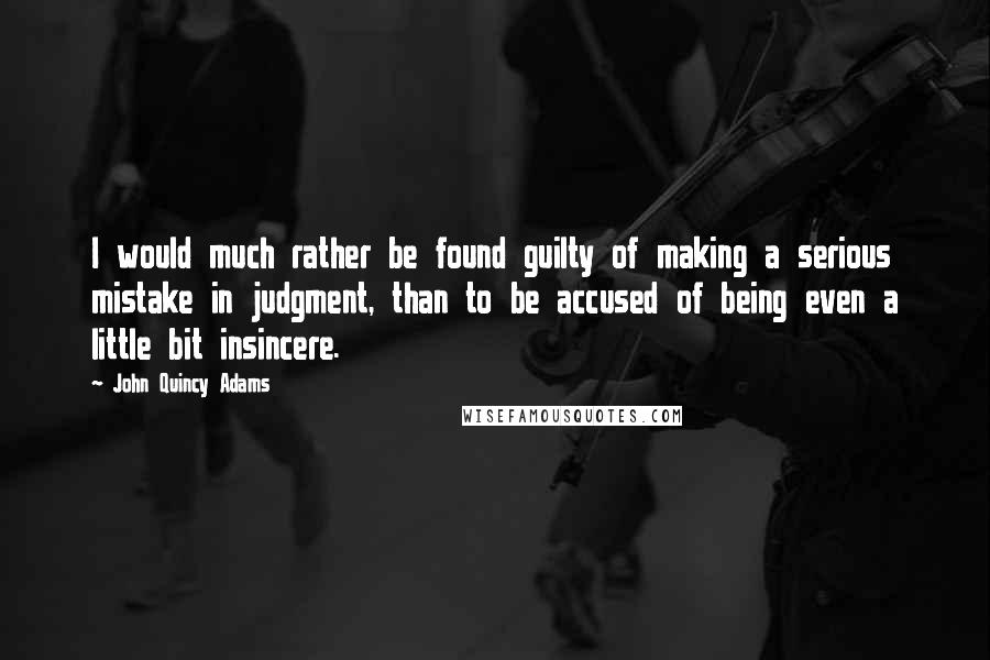 John Quincy Adams quotes: I would much rather be found guilty of making a serious mistake in judgment, than to be accused of being even a little bit insincere.