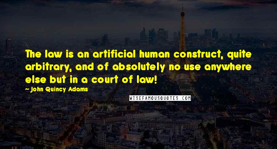 John Quincy Adams quotes: The law is an artificial human construct, quite arbitrary, and of absolutely no use anywhere else but in a court of law!