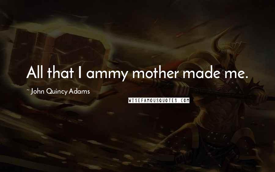 John Quincy Adams quotes: All that I ammy mother made me.