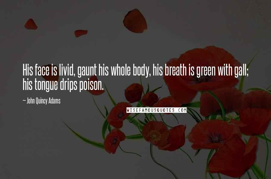 John Quincy Adams quotes: His face is livid, gaunt his whole body, his breath is green with gall; his tongue drips poison.