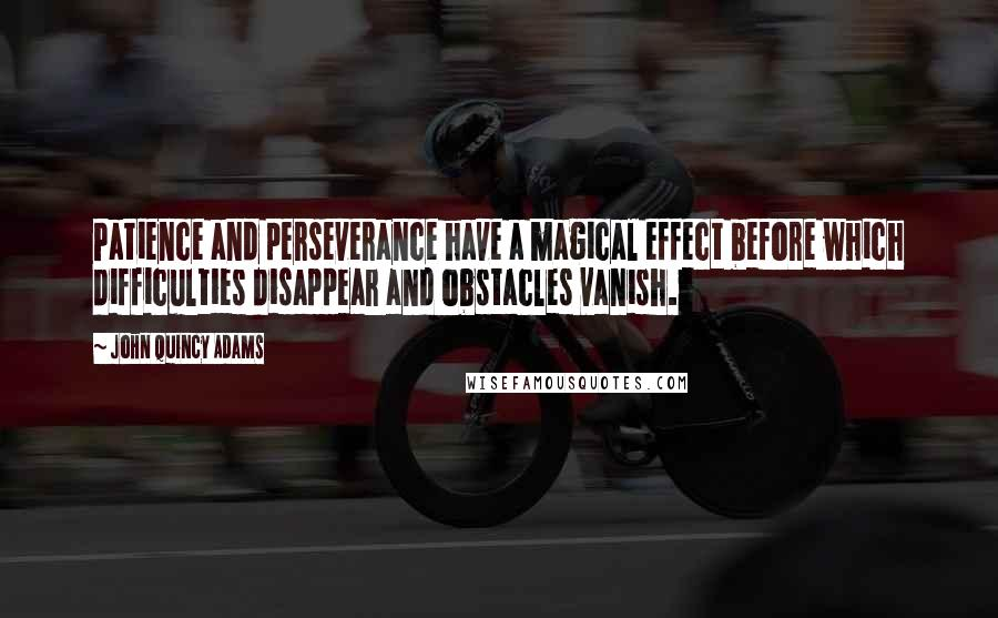 John Quincy Adams quotes: Patience and perseverance have a magical effect before which difficulties disappear and obstacles vanish.