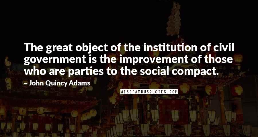John Quincy Adams quotes: The great object of the institution of civil government is the improvement of those who are parties to the social compact.