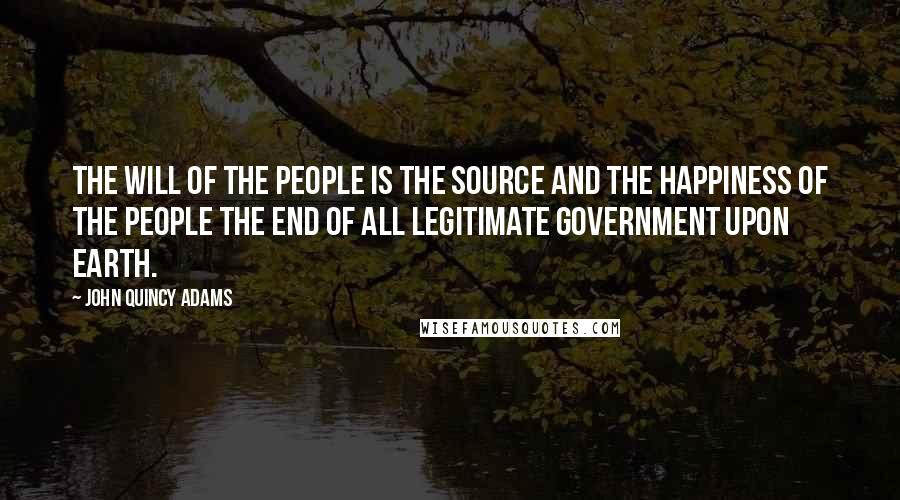 John Quincy Adams quotes: The will of the people is the source and the happiness of the people the end of all legitimate government upon earth.