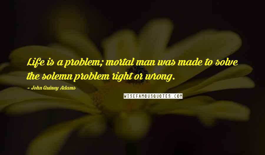John Quincy Adams quotes: Life is a problem; mortal man was made to solve the solemn problem right or wrong.