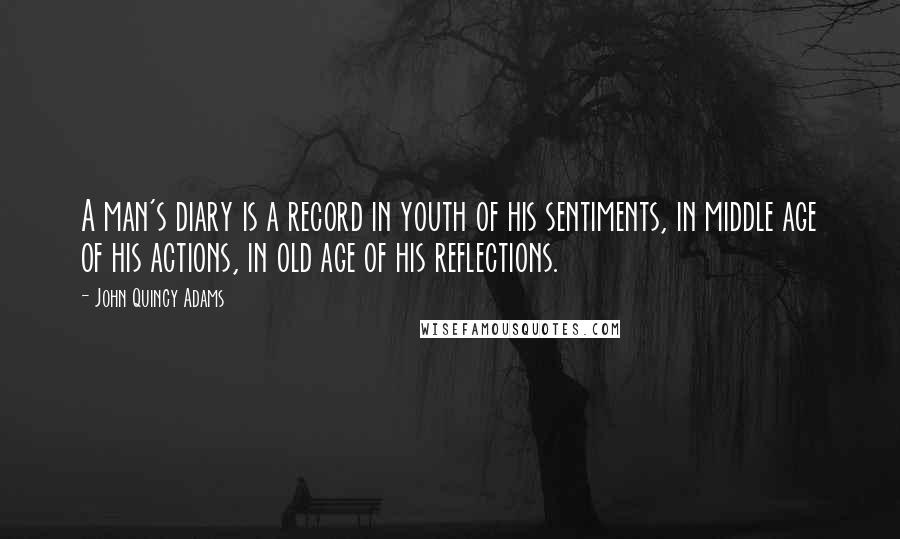 John Quincy Adams quotes: A man's diary is a record in youth of his sentiments, in middle age of his actions, in old age of his reflections.