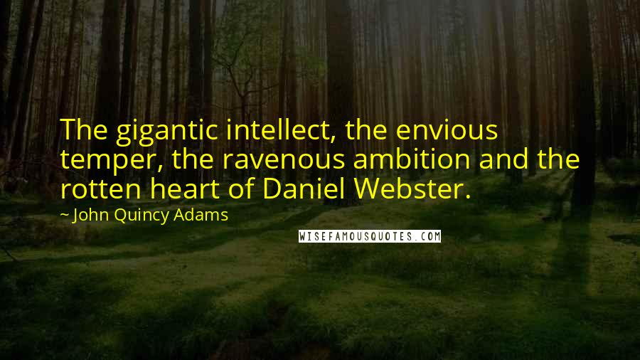 John Quincy Adams quotes: The gigantic intellect, the envious temper, the ravenous ambition and the rotten heart of Daniel Webster.